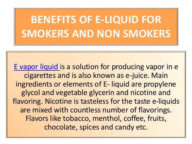 BENEFITS OF E-LIQUID FOR SMOKERS AND NON SMOKERS E vapor liquid is a solution for producing vapor in e cigarettes and is a...