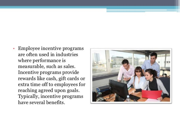 Benefits of employee incentive programs 1. Benefits of Employee IncentivePrograms 2. • Employee incentive programs are often used in industries where performance is measurable, such as sales. Incentive programs provide rewards like cash, gift cards or extra time off to employees for reaching agreed upon goals.