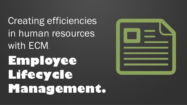 Creating efficiencies in human resources with ECM.  Employee Lifecycle Management.