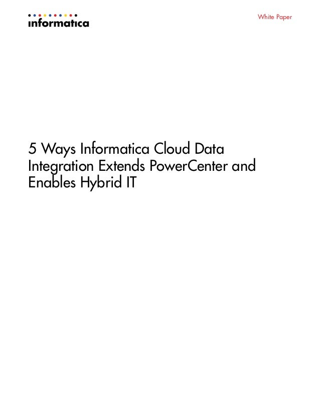 White Paper 5 Ways Informatica Cloud Data Integration Extends PowerCenter and Enables Hybrid IT