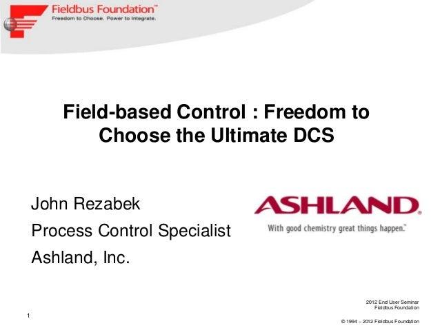 2012 End User Seminar Fieldbus Foundation © 1994 – 2012 Fieldbus Foundation 1 Field-based Control : Freedom to Choose the ...