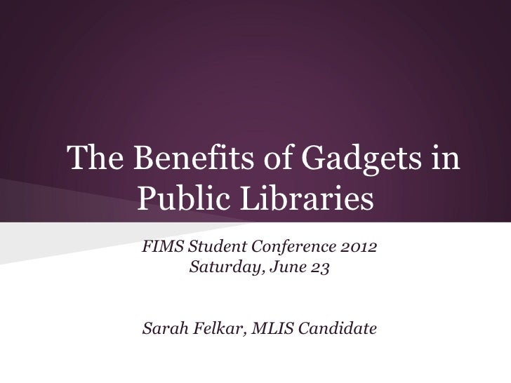 The Benefits of Gadgets in    Public Libraries    FIMS Student Conference 2012         Saturday, June 23    Sarah Felkar, ...