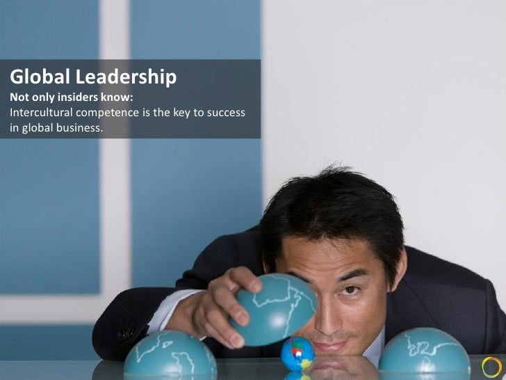 Global Leadership Not only insiders know: Intercultural competence is the key to success in global business.