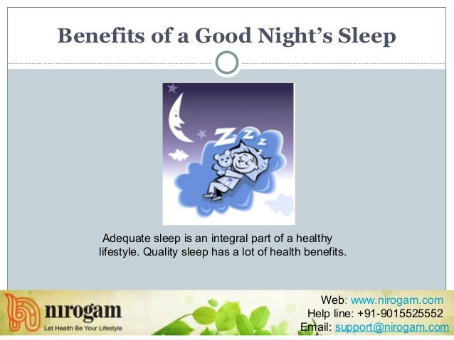 Benefits of a Good Night's Sleep Adequate sleep is an integral part of a healthy lifestyle. Quality sleep has a lot of hea...
