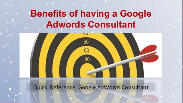 Quick Reference: Google AdWords Consultant Benefits of having a Google Adwords Consultant