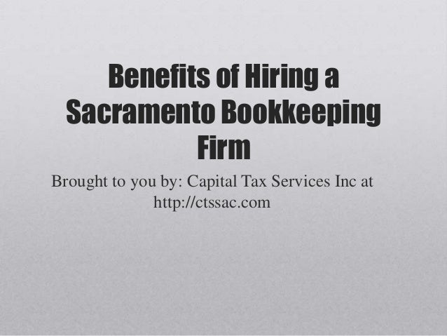 Benefits of Hiring a Sacramento Bookkeeping Firm Brought to you by: Capital Tax Services Inc at http://ctssac.com