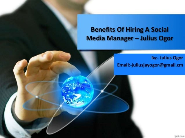 Benefits Of Hiring A Social Media Manager – Julius Ogor By:- Julius Ogor Email:-juliusjayogor@gmail.cm