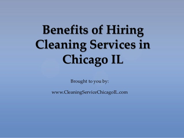 Benefits of HiringCleaning Services inChicago ILBrought to you by:www.CleaningServiceChicagoIL.com