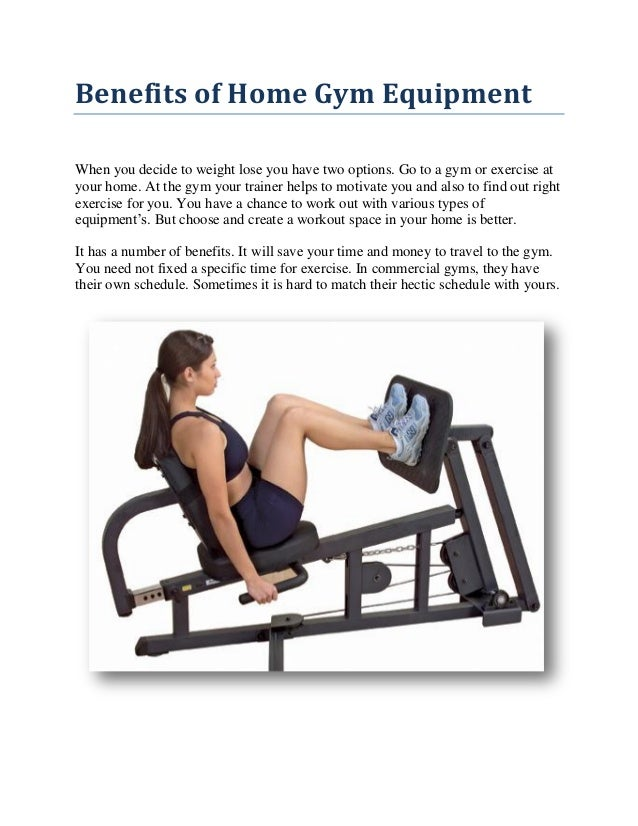 Benefits of Home Gym Equipment When you decide to weight lose you have two options. Go to a gym or exercise at your home. ...