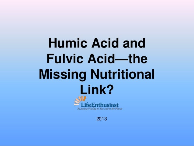 Humic Acid and Fulvic Acid—the Missing Nutritional Link? 2013