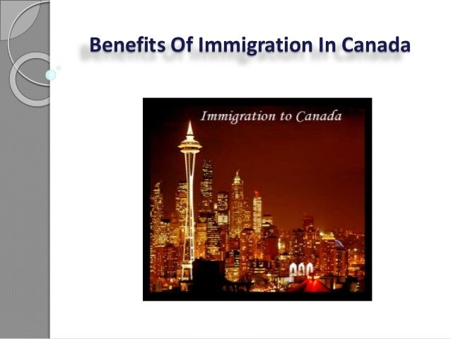 the benefits and disadvantages of immigrants in canada Of couse, immigration has costs, but all in one, canada benefits from opening its doors to skilled workers, enterpreneurs, businessmen, refugees and relatives of people already settled in this country.