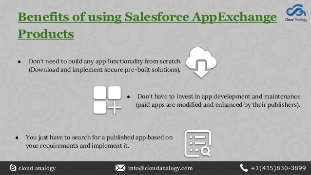 Benefits of using Salesforce AppExchange Products ● Don't need to build any app functionality from scratch (Download and i...