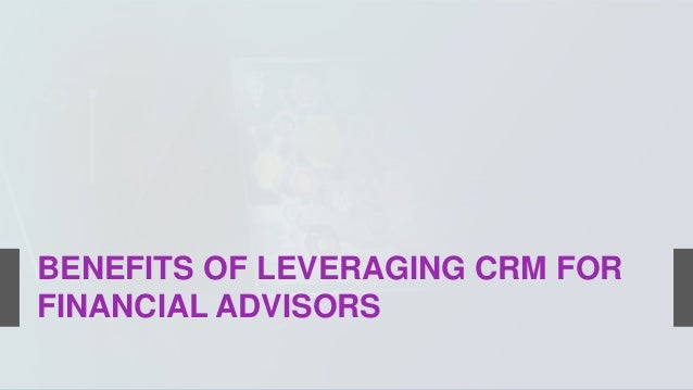 BENEFITS OF LEVERAGING CRM FOR FINANCIAL ADVISORS