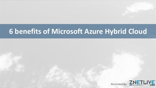 Presented by: 6 benefits of Microsoft Azure Hybrid Cloud