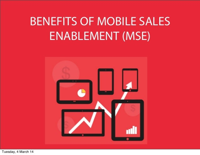 BENEFITS OF MOBILE SALES ENABLEMENT (MSE)  Tuesday, 4 March 14