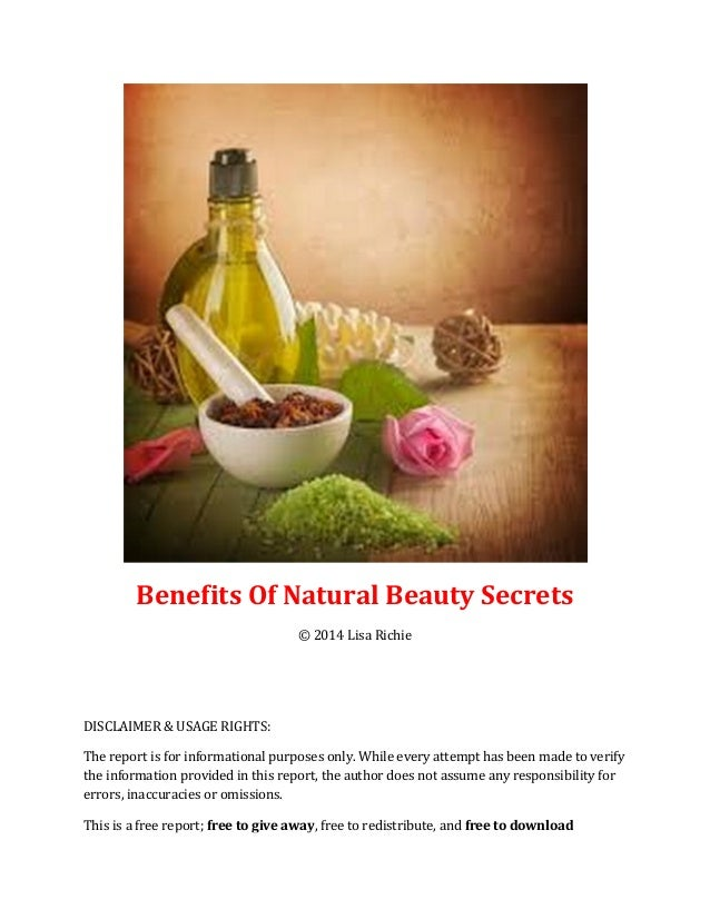 Benefits Of Natural Beauty Secrets © 2014 Lisa Richie DISCLAIMER & USAGE RIGHTS: The report is for informational purposes ...