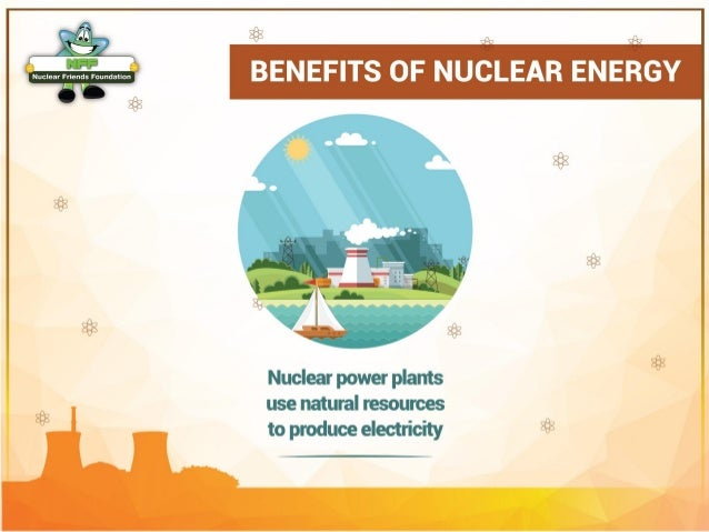 the benefits of the nuclear energy Advantages and disadvantages of nuclear power most organizations related to nuclear energy are this reduction of coal and oil consumption benefits the.