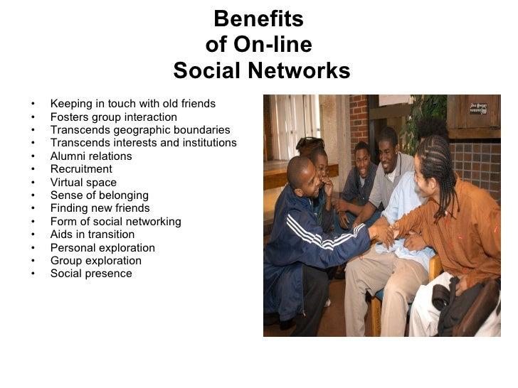 Benefits of On-line  Social Networks <ul><li>Keeping in touch with old friends  </li></ul><ul><li>Fosters group interactio...