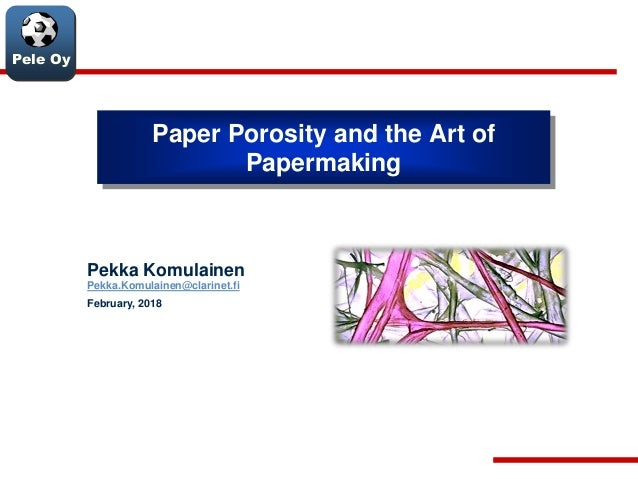 Pele Oy Paper Porosity and the Art of Papermaking Pekka Komulainen Pekka.Komulainen@clarinet.fi February, 2018