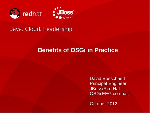1 Benefits of OSGi in Practice David Bosschaert Principal Engineer JBoss/Red Hat OSGi EEG co-chair October 2012