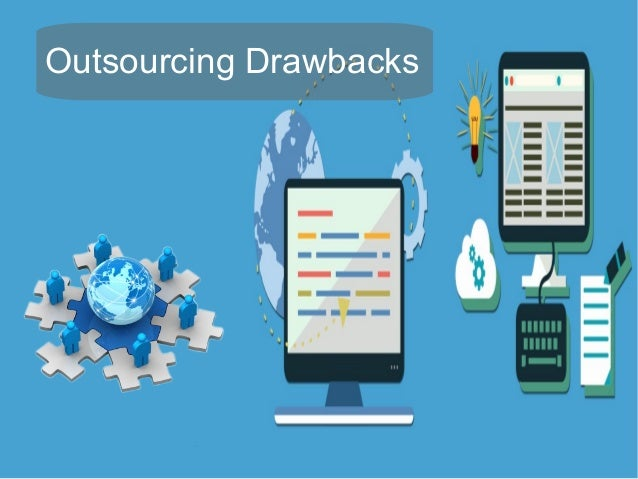 drawbacks of outsourcing The benefits and risks of outsourcing mcmillan llp outsourcing refers to the transfer of a business activity or function from a client/customer to a local or foreign third party service provider outsourcing does have a number of drawbacks.