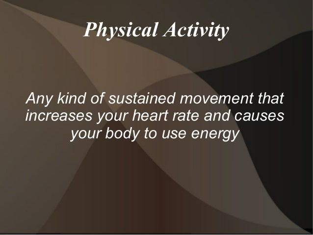 Physical Activity Any kind of sustained movement that increases your heart rate and causes your body to use energy