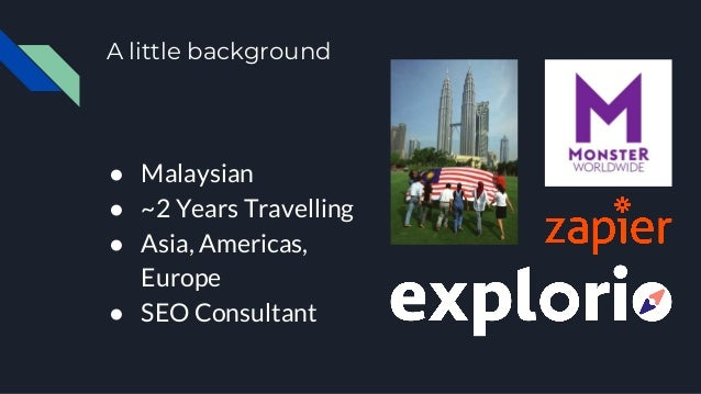 A little background ● Malaysian ● ~2 Years Travelling ● Asia, Americas, Europe ● SEO Consultant