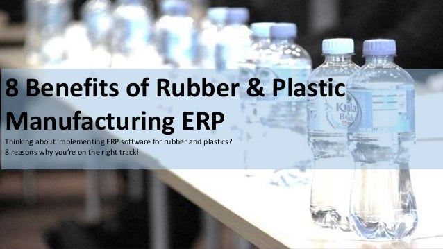 www.e2benterprise.com 8 Benefits of Rubber & Plastic Manufacturing ERP Thinking about Implementing ERP software for rubber...