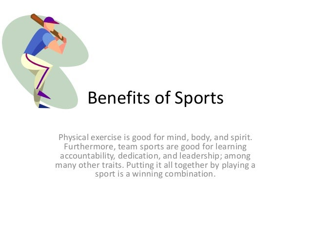 Benefits of Sports Physical exercise is good for mind, body, and spirit. Furthermore, team sports are good for learning ac...