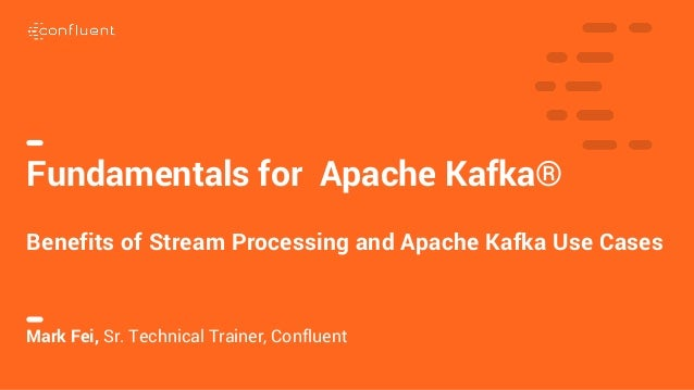1 Fundamentals for Apache Kafka® Benefits of Stream Processing and Apache Kafka Use Cases Mark Fei, Sr. Technical Trainer,...