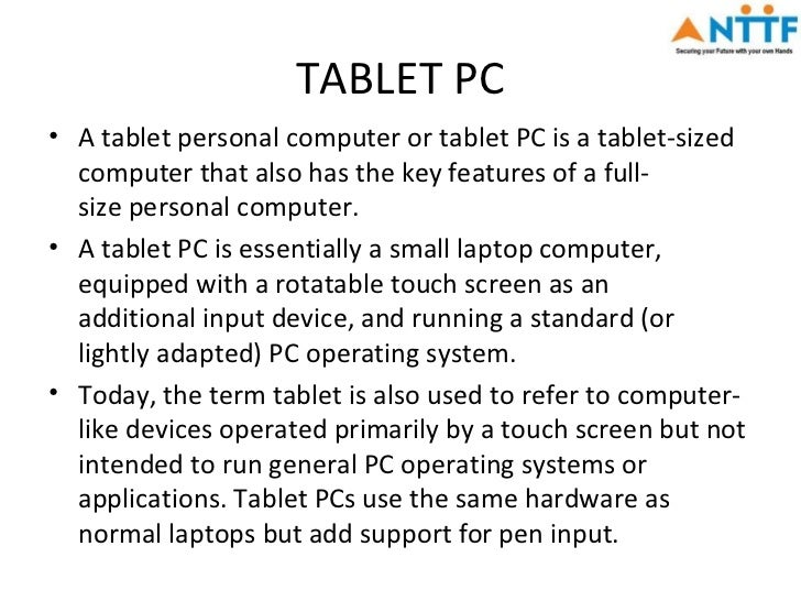 TABLET PC• A tablet personal computer or tablet PC is a tablet-sized  computer that also has the key features of a full-  ...