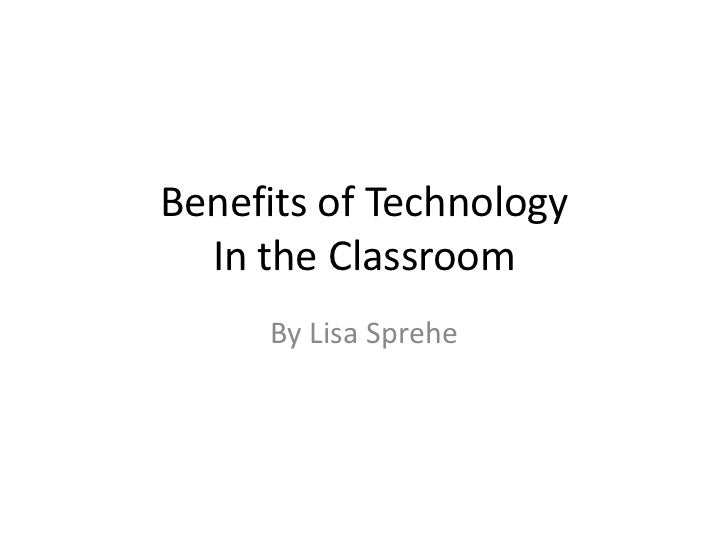Benefits of Technology  In the Classroom     By Lisa Sprehe