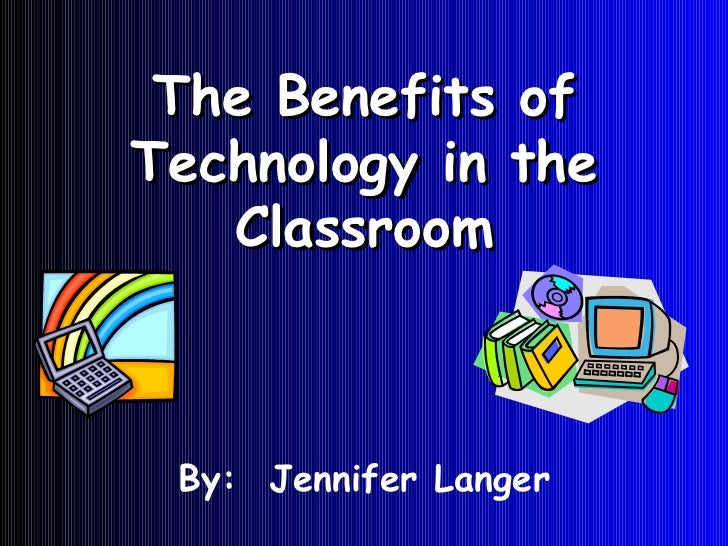 The Benefits of Technology in the Classroom By:  Jennifer Langer