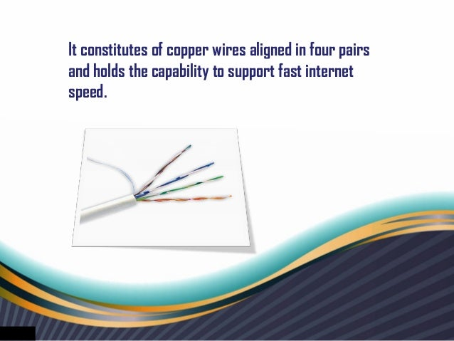 It constitutes of copper wires aligned in four pairsand holds the capability to support fast internetspeed.