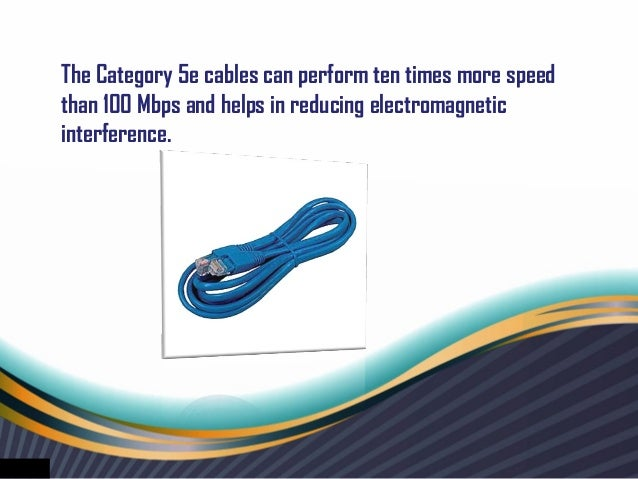 The Category 5e cables can perform ten times more speedthan 100 Mbps and helps in reducing electromagneticinterference.