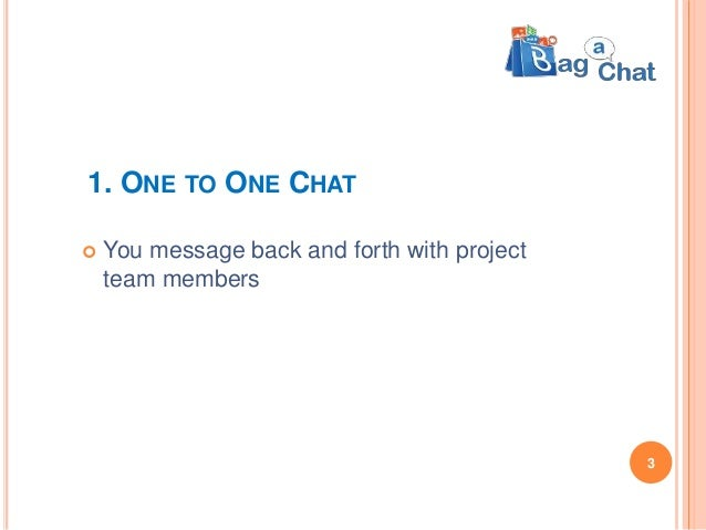 1. ONE TO ONE CHAT  You message back and forth with project team members 3