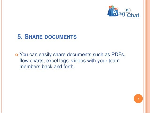 5. SHARE DOCUMENTS  You can easily share documents such as PDFs, flow charts, excel logs, videos with your team members b...