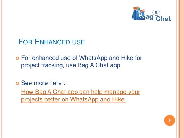 FOR ENHANCED USE  For enhanced use of WhatsApp and Hike for project tracking, use Bag A Chat app.  See more here : How B...