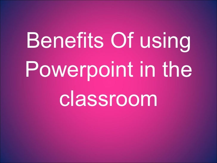 Benefits Of using Powerpoint in the classroom