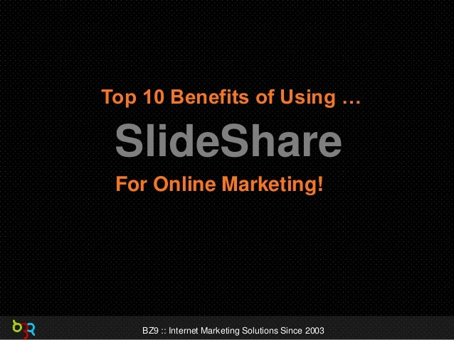Top 10 Benefits of Using …  SlideShare For Online Marketing!  BZ9 :: Internet Marketing Solutions Since 2003