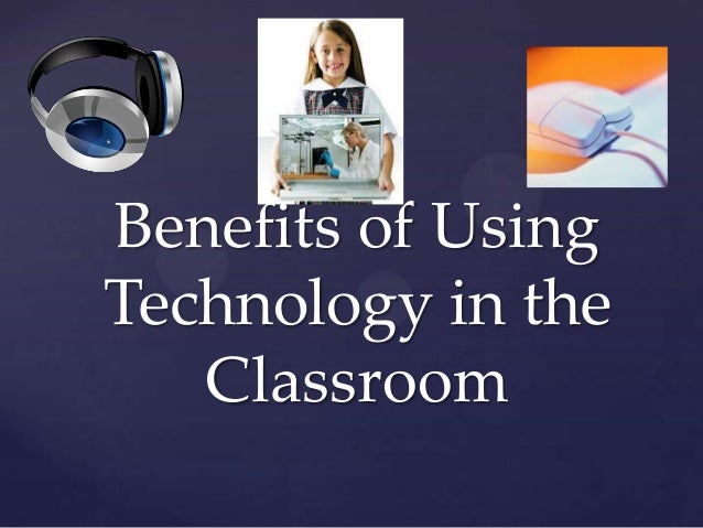 Benefits of UsingTechnology in the   Classroom