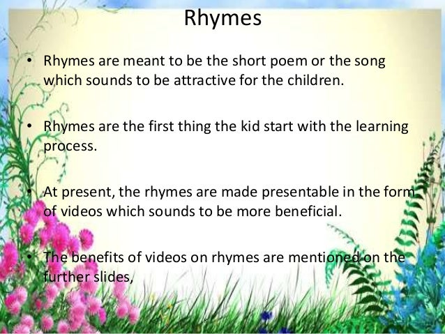 Rhymes • Rhymes are meant to be the short poem or the song which sounds to be attractive for the children. • Rhymes are th...