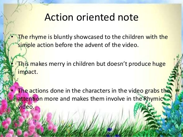 Action oriented note • The rhyme is bluntly showcased to the children with the simple action before the advent of the vide...