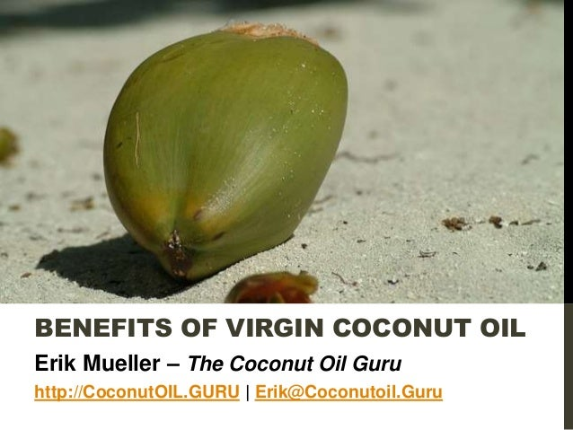 BENEFITS OF VIRGIN COCONUT OIL Erik Mueller – The Coconut Oil Guru http://CoconutOIL.GURU | Erik@Coconutoil.Guru