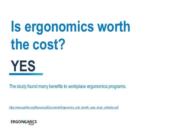benefits of ergonomics in the workplace essay • ergo: meaning work • nomos: meaning laws ergonomics is a science focused on the study of human fi t, and decreased fatigue and discomfort through product design ergonomics applied to offi ce furniture design requires that we  ergonomics and design a reference guide.