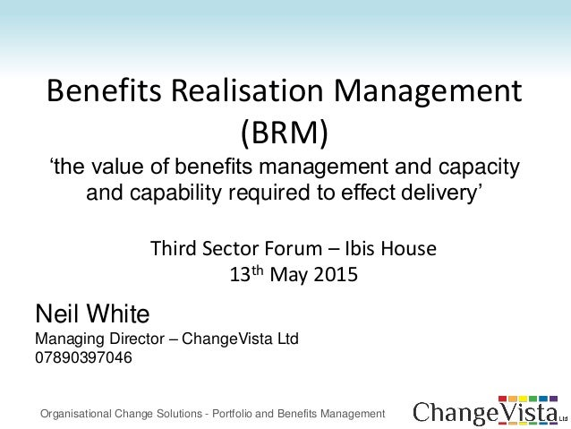 Benefits Realisation Management (BRM) 'the value of benefits management and capacity and capability required to effect del...