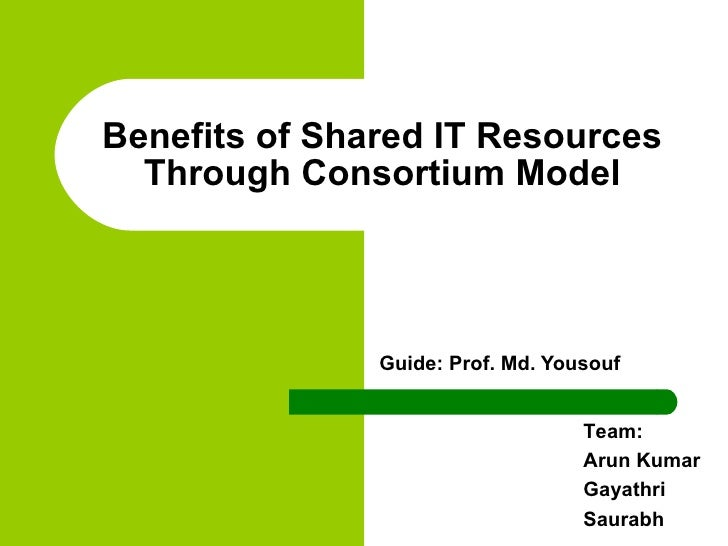 Guide: Prof. Md. Yousouf Benefits of Shared IT Resources Through Consortium Model Team:  Arun Kumar Gayathri Saurabh
