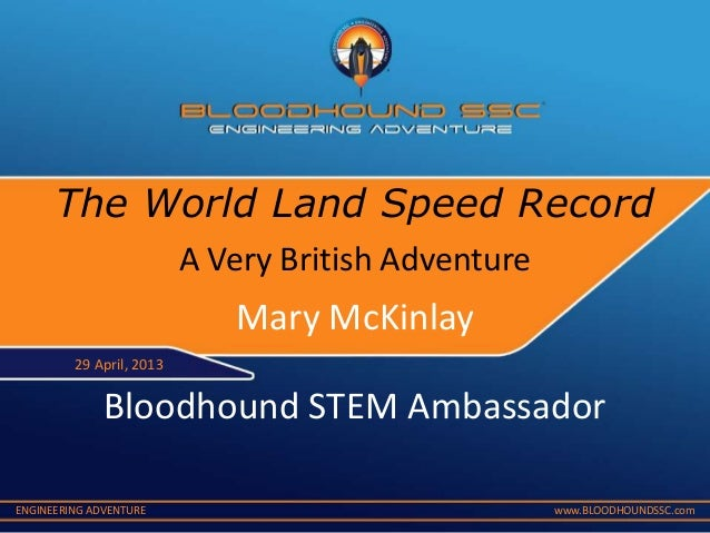 ENGINEERING ADVENTURE www.BLOODHOUNDSSC.comA Very British AdventureMary McKinlayBloodhound STEM Ambassador29 April, 2013Th...