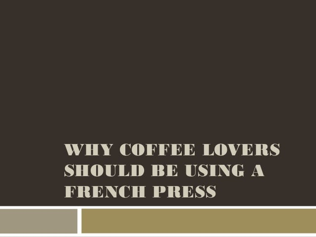 WHY COFFEE LOVERSSHOULD BE USING AFRENCH PRESS