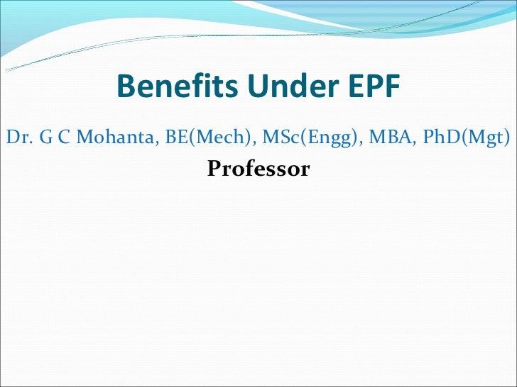 Benefits Under EPFDr. G C Mohanta, BE(Mech), MSc(Engg), MBA, PhD(Mgt)                    Professor